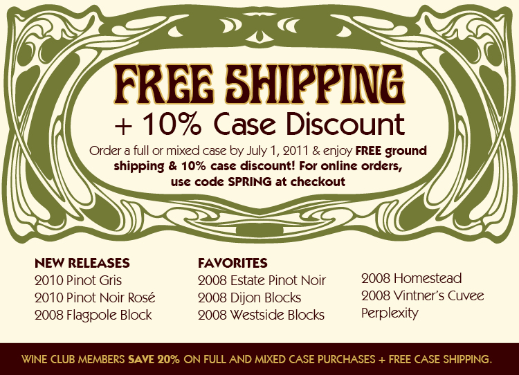 Free Shipping + 10% Case Discount! Order a full or mixed case by July 1, 2011 & enjoy FREE ground shipping & 10% case discount! For online orders,  use code SPRING at checkout. WINE CLUB MEMBERS SAVE 20% ON FULL AND MIXED CASE PURCHASES + FREE CASE SHIPPING.