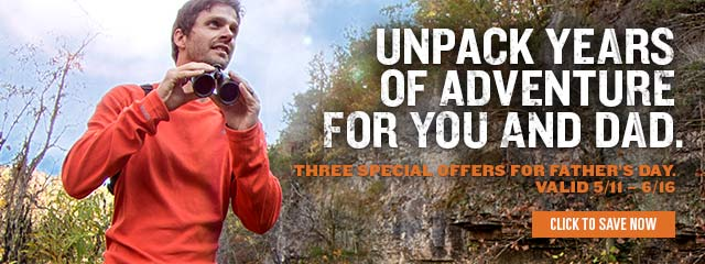 Unpack years of adventure for you and Dad. Three special offers for Father's Day. Valid 5/11-6/16