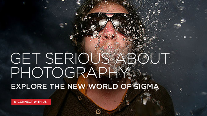 GET SERIOUS ABOUT PHOTOGRAPHY... EXPLORE THE NEW WORLD OF SIGMA | CONNECT WITH US